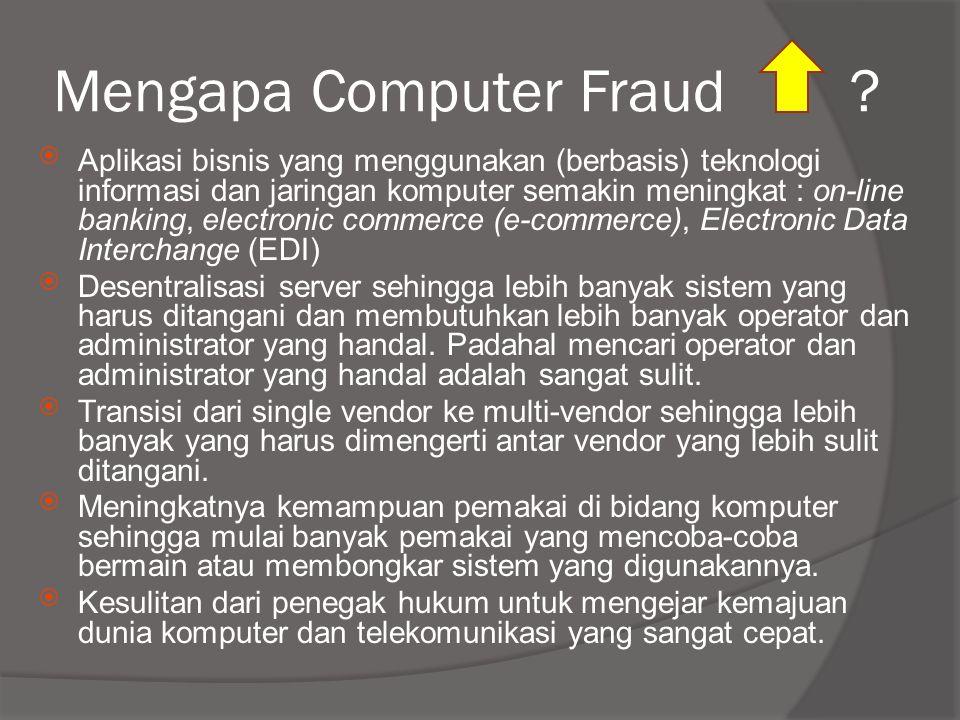 Mengapa Computer Fraud ?  Aplikasi bisnis yang menggunakan (berbasis) teknologi informasi dan jaringan komputer semakin meningkat : on-line banking,