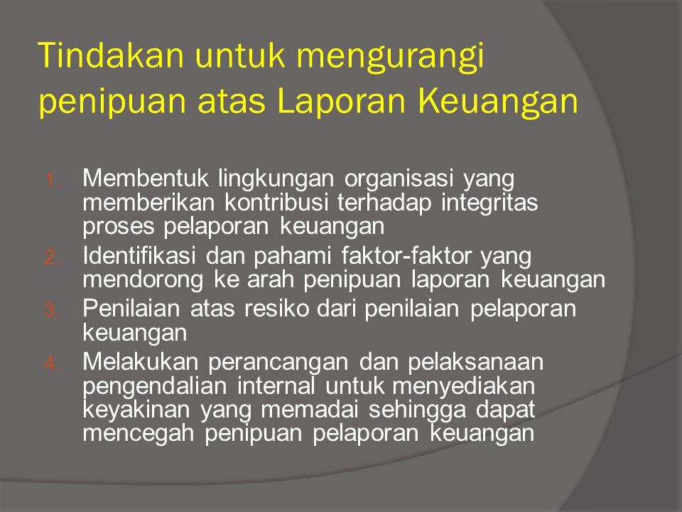Tindakan untuk mengurangi penipuan atas Laporan Keuangan 1. Membentuk lingkungan organisasi yang memberikan kontribusi terhadap integritas proses pela