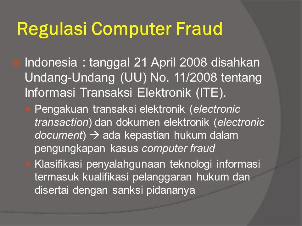 Regulasi Computer Fraud  Indonesia : tanggal 21 April 2008 disahkan Undang-Undang (UU) No. 11/2008 tentang Informasi Transaksi Elektronik (ITE). Peng
