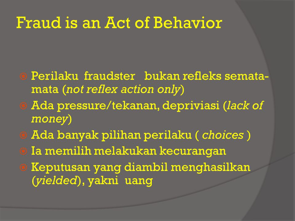 Fraud is an Act of Behavior  Perilaku fraudster bukan refleks semata- mata (not reflex action only)  Ada pressure/tekanan, depriviasi (lack of money