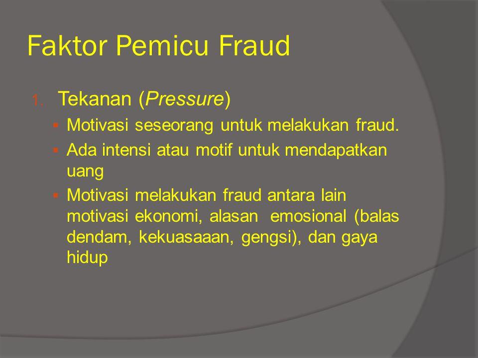 Faktor Pemicu Fraud 1. Tekanan (Pressure)  Motivasi seseorang untuk melakukan fraud.  Ada intensi atau motif untuk mendapatkan uang  Motivasi melak