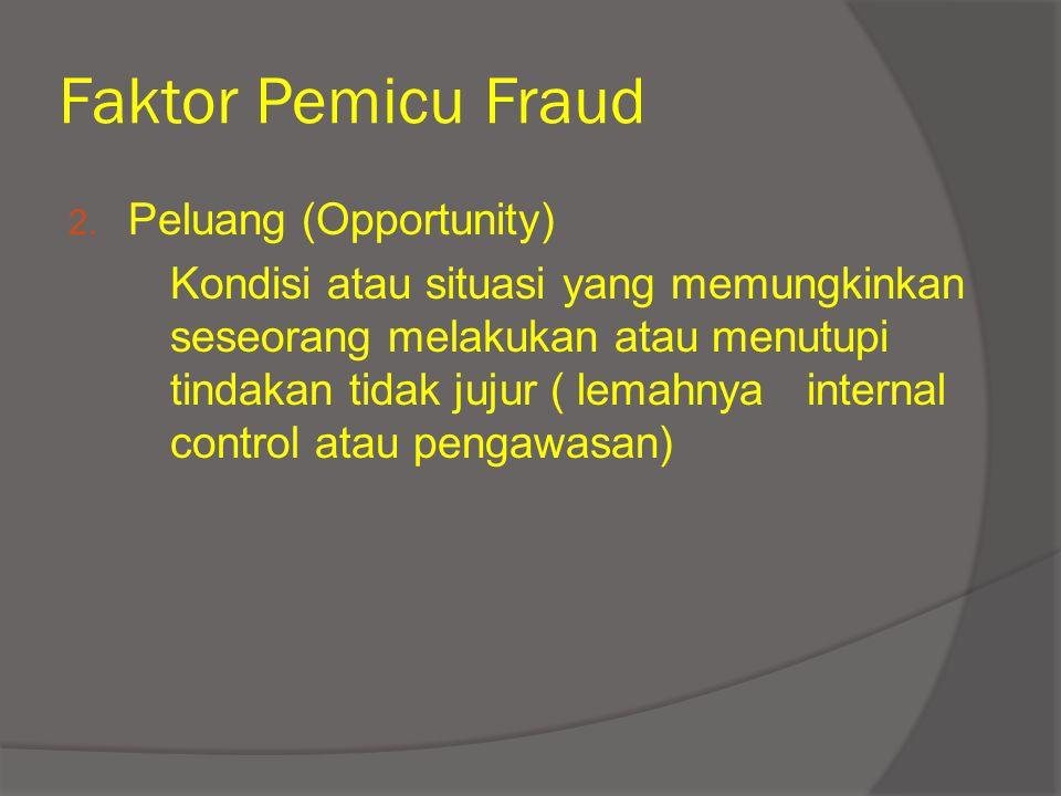 Faktor Pemicu Fraud 2. Peluang (Opportunity) Kondisi atau situasi yang memungkinkan seseorang melakukan atau menutupi tindakan tidak jujur ( lemahnya