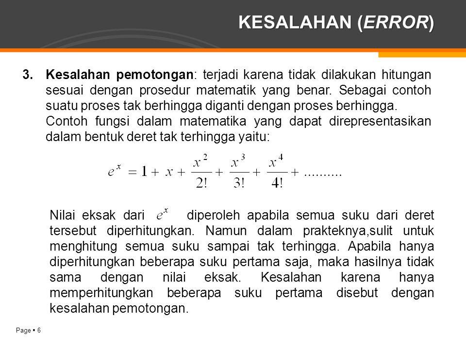 Page  7 KESALAHAN ABSOLUT DAN RELATIF Hubungan antara nilai eksak, nilai perkiraan dan kesalahan dapat dirumuskan sebagai berikut: p = p* + E e dengan: p : nilai eksak p* : nilai perkiraan E e : kesalahan terhadap nilai eksak Sehingga dapat dicari besarnya kesalahan adalah sebagai perbedaan antara nilai eksak dan nilai perkiraan, yaitu: E e = p – p* Kesalahan Absolut Pada kesalahan absolut,tidak menunjukkan besarnya tingkat kesalahan