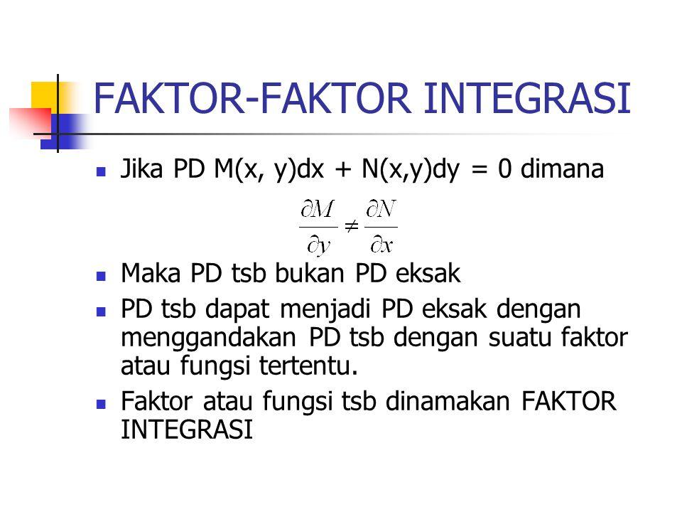 FAKTOR-FAKTOR INTEGRASI Jika PD M(x, y)dx + N(x,y)dy = 0 dimana Maka PD tsb bukan PD eksak PD tsb dapat menjadi PD eksak dengan menggandakan PD tsb de
