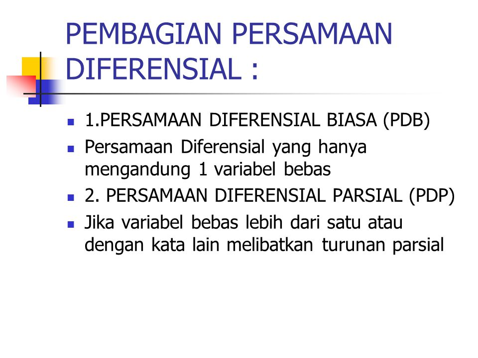 PEMBAGIAN PERSAMAAN DIFERENSIAL : 1.PERSAMAAN DIFERENSIAL BIASA (PDB) Persamaan Diferensial yang hanya mengandung 1 variabel bebas 2. PERSAMAAN DIFERE
