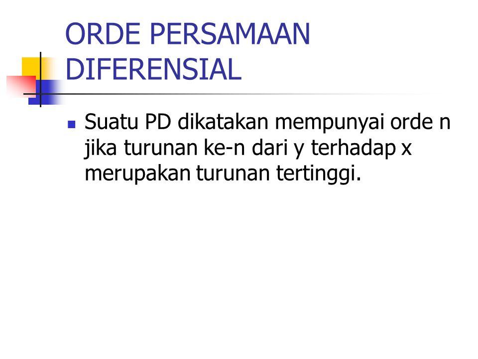 ORDE PERSAMAAN DIFERENSIAL Suatu PD dikatakan mempunyai orde n jika turunan ke-n dari y terhadap x merupakan turunan tertinggi.