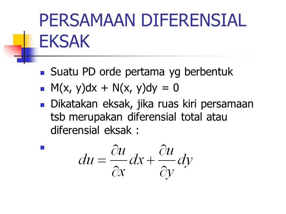 PERSAMAAN DIFERENSIAL EKSAK Suatu PD orde pertama yg berbentuk M(x, y)dx + N(x, y)dy = 0 Dikatakan eksak, jika ruas kiri persamaan tsb merupakan difer