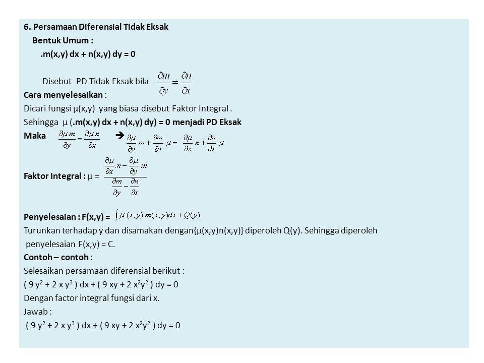 6. Persamaan Diferensial Tidak Eksak Bentuk Umum :.m(x,y) dx + n(x,y) dy = 0 Disebut PD Tidak Eksak bila Cara menyelesaikan : Dicari fungsi µ(x,y) yan