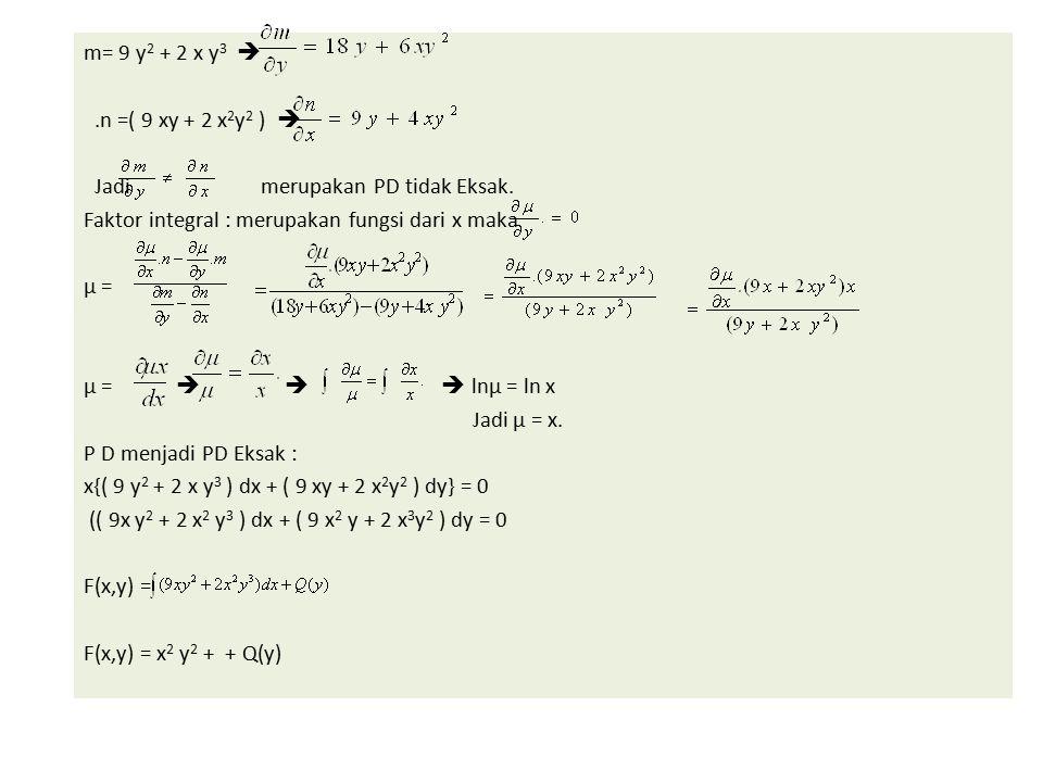 m= 9 y 2 + 2 x y 3 .n =( 9 xy + 2 x 2 y 2 )  Jadi merupakan PD tidak Eksak. Faktor integral : merupakan fungsi dari x maka µ = µ =    lnµ = ln x
