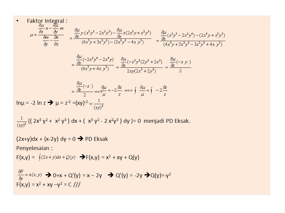 Faktor Integral : lnµ = -2 ln z  µ = z -2 =(xy) -2. {( 2x 3 y 2 + x 2 y 3 ) dx + ( x 3 y 2 - 2 x 2 y 3 ) dy }= 0 menjadi PD Eksak. (2x+y)dx + (x-2y)
