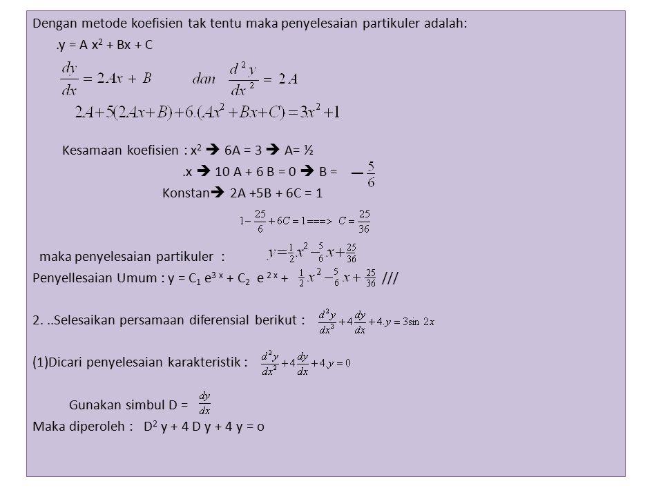 ( D 2 + 4D + 4 ) y = 0 karena y ≠ 0 maka ( D 2 + 4D + 4 ) = 0 (D + 2) 2 =0 D 1 = D 2 = -2 maka penyelesaian karakteristik y= C 1 e -2 x + C 2 x e -2x (2) Dicari penyelesaian partikuler : Dengan metode koefisien tak tentu maka penyelesaian partikuler adalah:.y = A cos 2x + B sin 2x dan 4(A cos 2x + B sin 3x= 3 sin2x Kesamaan koefisien : sin 2x  -4B -8A+4B=3  - 8 A = 3 maka A= -.cos 2x  -4A +4B+4B = 0  8B= 4A 2B = -  B = - maka penyelesaian partikuler y = - cos 2x - sin 2x Penyelesaian umum y = C 1 e -2 x + C 2 x e -2x - cos 2x - sin 2x///