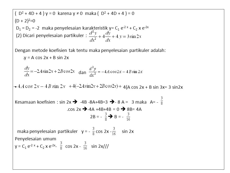 ( D 2 + 4D + 4 ) y = 0 karena y ≠ 0 maka ( D 2 + 4D + 4 ) = 0 (D + 2) 2 =0 D 1 = D 2 = -2 maka penyelesaian karakteristik y= C 1 e -2 x + C 2 x e -2x