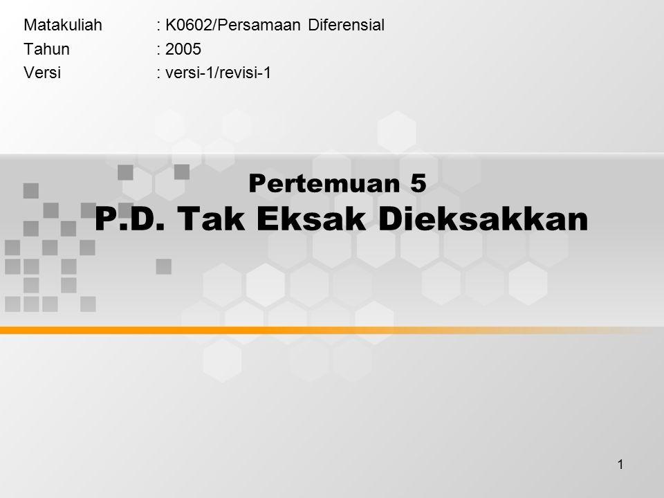 1 Pertemuan 5 P.D. Tak Eksak Dieksakkan Matakuliah: K0602/Persamaan Diferensial Tahun: 2005 Versi: versi-1/revisi-1