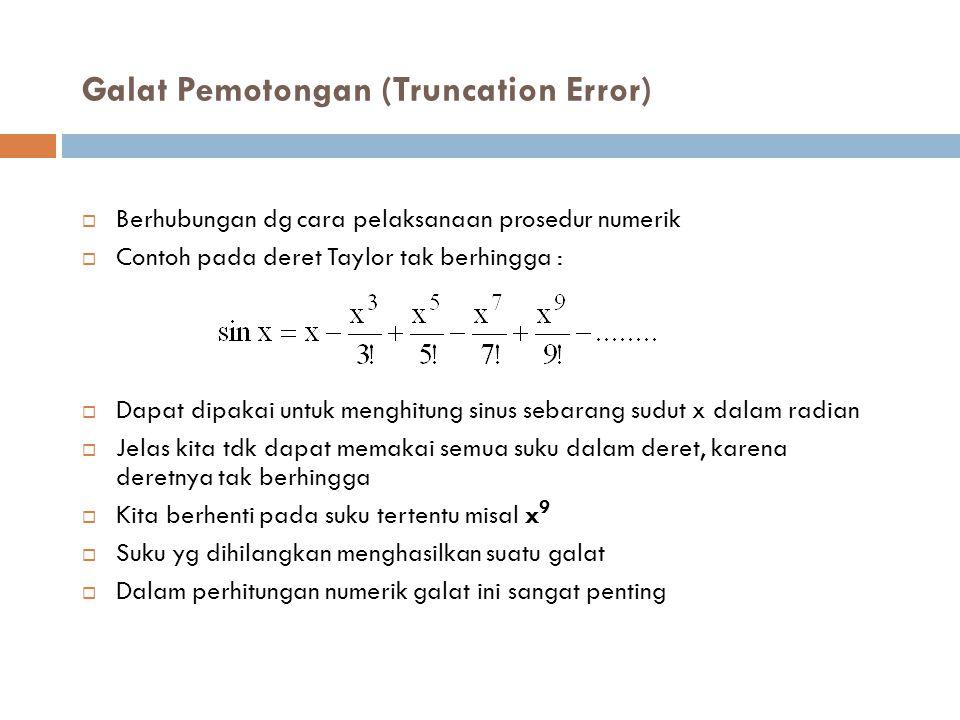 Galat Pemotongan (Truncation Error)  Berhubungan dg cara pelaksanaan prosedur numerik  Contoh pada deret Taylor tak berhingga :  Dapat dipakai untu