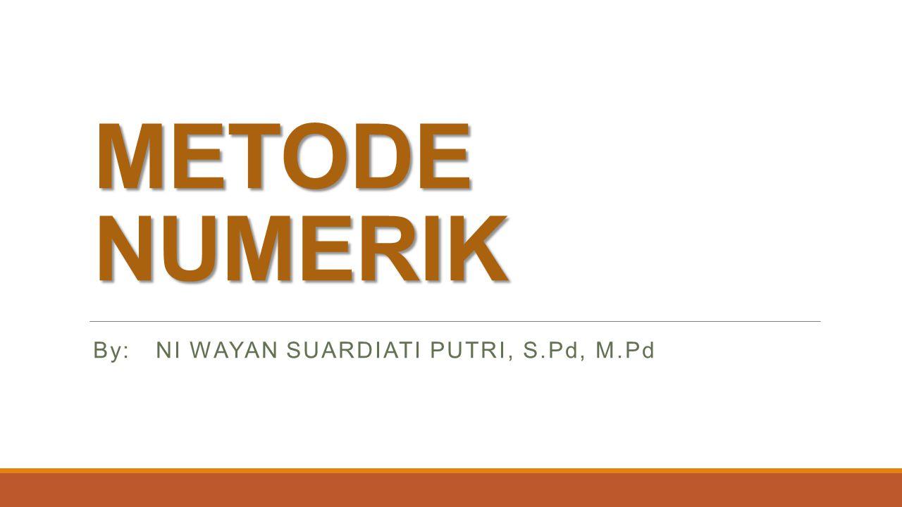 METODE NUMERIK By: NI WAYAN SUARDIATI PUTRI, S.Pd, M.Pd