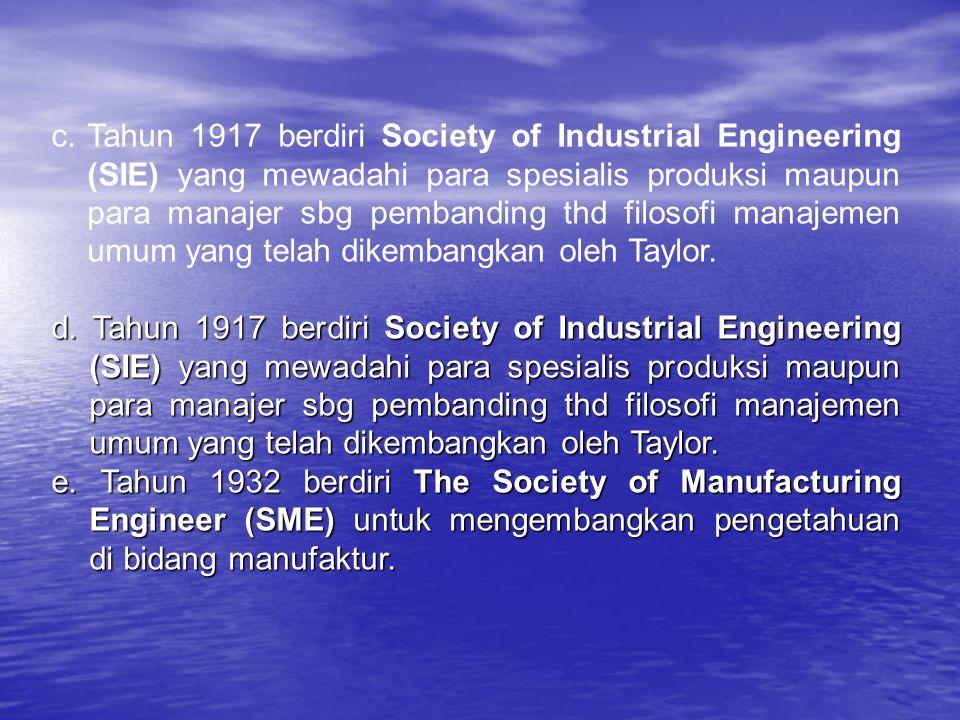 c.Tahun 1917 berdiri Society of Industrial Engineering (SIE) yang mewadahi para spesialis produksi maupun para manajer sbg pembanding thd filosofi manajemen umum yang telah dikembangkan oleh Taylor.