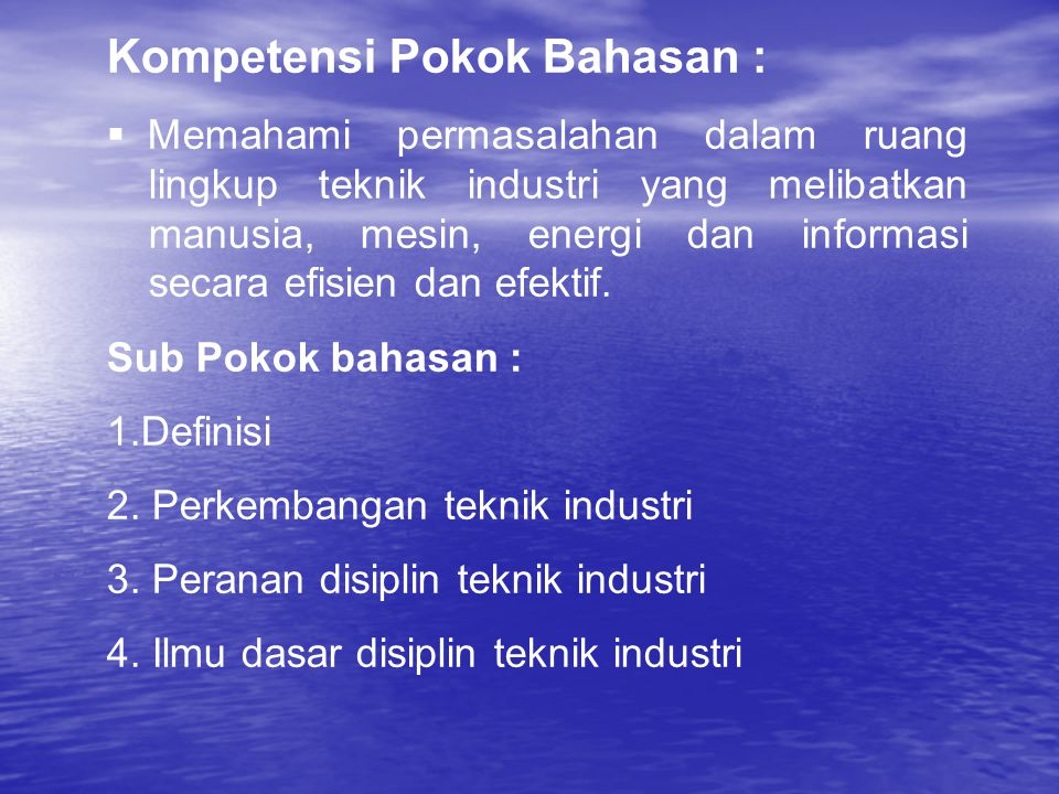 Kompetensi Pokok Bahasan :  Memahami permasalahan dalam ruang lingkup teknik industri yang melibatkan manusia, mesin, energi dan informasi secara efisien dan efektif.