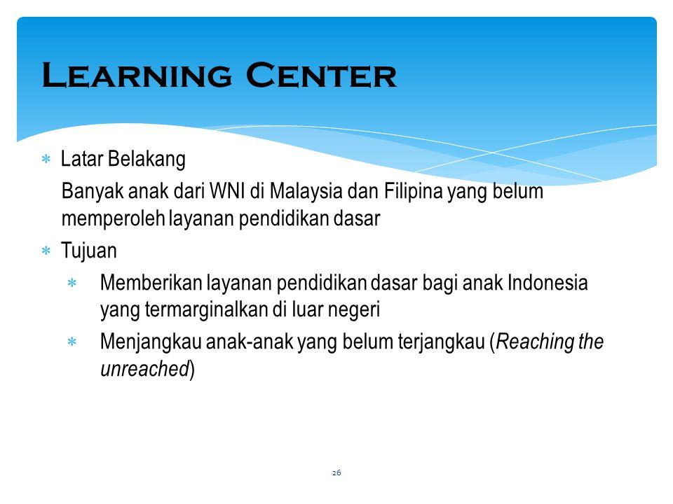 Learning Center  Latar Belakang Banyak anak dari WNI di Malaysia dan Filipina yang belum memperoleh layanan pendidikan dasar  Tujuan  Memberikan la