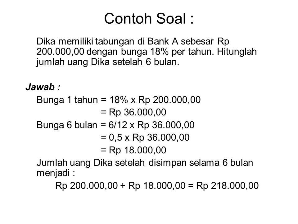 Contoh Soal : Dika memiliki tabungan di Bank A sebesar Rp 200.000,00 dengan bunga 18% per tahun. Hitunglah jumlah uang Dika setelah 6 bulan. Jawab : B