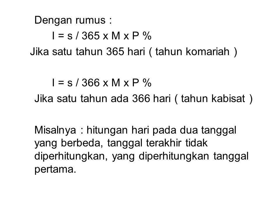 Dengan rumus : I = s / 365 x M x P % Jika satu tahun 365 hari ( tahun komariah ) I = s / 366 x M x P % Jika satu tahun ada 366 hari ( tahun kabisat )