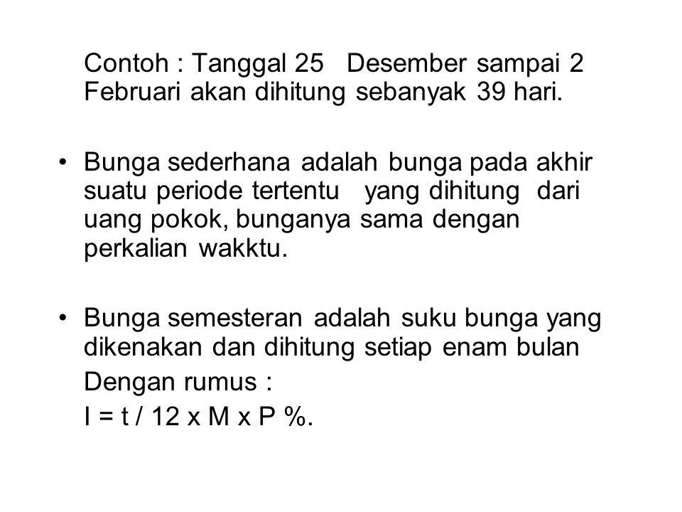 Contoh : Tanggal 25 Desember sampai 2 Februari akan dihitung sebanyak 39 hari. Bunga sederhana adalah bunga pada akhir suatu periode tertentu yang dih