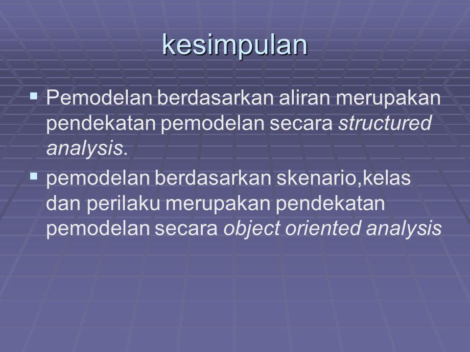 kesimpulan   Pemodelan berdasarkan aliran merupakan pendekatan pemodelan secara structured analysis.   pemodelan berdasarkan skenario,kelas dan pe