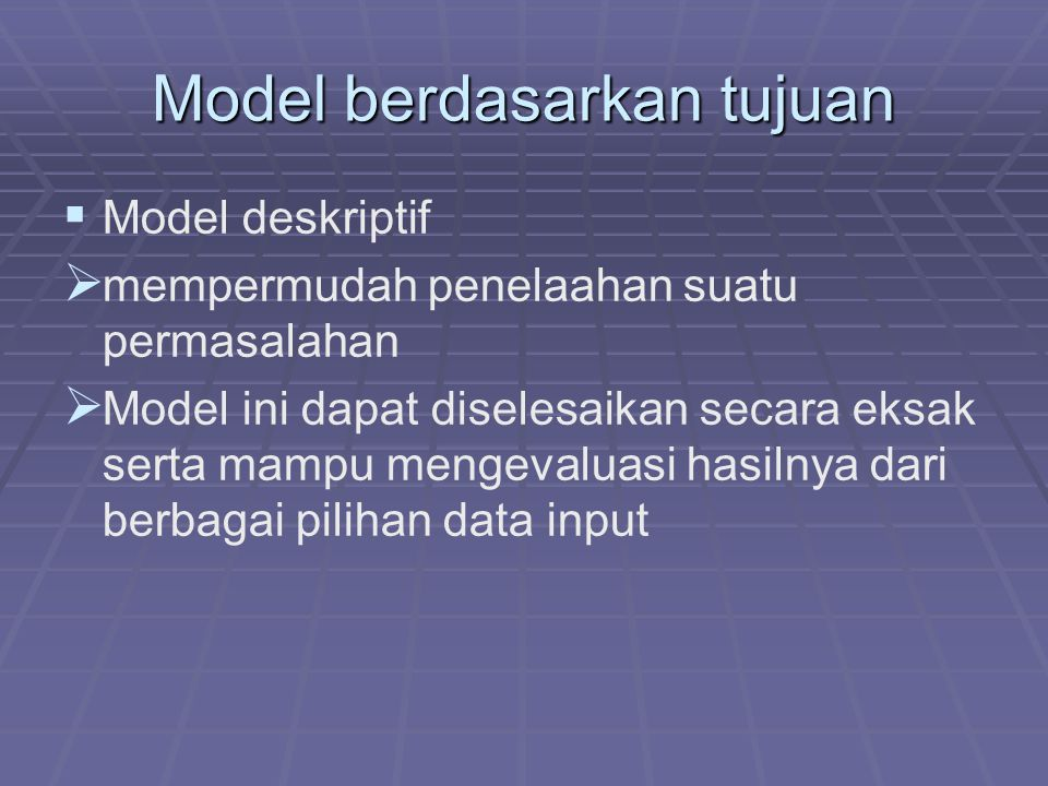Model berdasarkan tujuan   Model deskriptif   mempermudah penelaahan suatu permasalahan   Model ini dapat diselesaikan secara eksak serta mampu mengevaluasi hasilnya dari berbagai pilihan data input