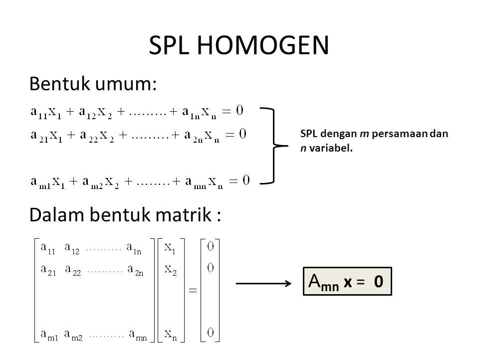 SPL HOMOGEN Bentuk umum: Dalam bentuk matrik : SPL dengan m persamaan dan n variabel. A mn x = 0