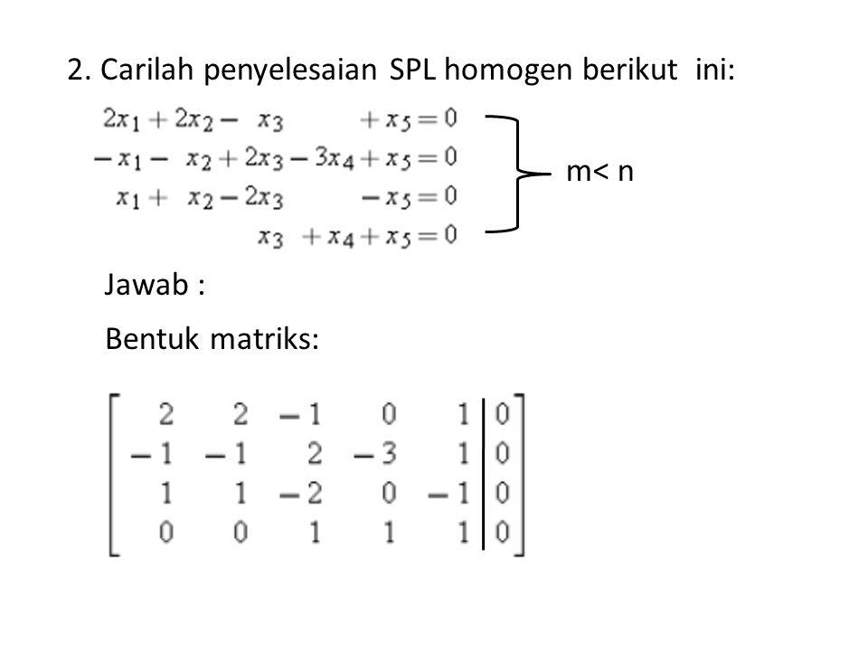 2. Carilah penyelesaian SPL homogen berikut ini: Jawab : Bentuk matriks: m< n