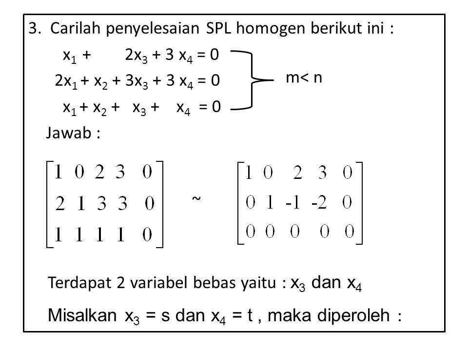 3. Carilah penyelesaian SPL homogen berikut ini : x 1 + 2x 3 + 3 x 4 = 0 2x 1 + x 2 + 3x 3 + 3 x 4 = 0 x 1 + x 2 + x 3 + x 4 = 0 Jawab : ~ Terdapat 2