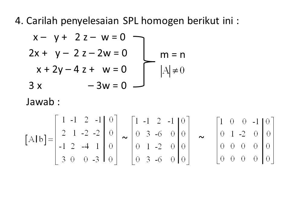 4. Carilah penyelesaian SPL homogen berikut ini : x – y + 2 z – w = 0 2x + y – 2 z – 2w = 0 x + 2y – 4 z + w = 0 3 x – 3w = 0 Jawab : m = n ~ ~