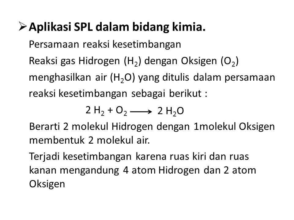  Aplikasi SPL dalam bidang kimia. Persamaan reaksi kesetimbangan Reaksi gas Hidrogen (H 2 ) dengan Oksigen (O 2 ) menghasilkan air (H 2 O) yang ditul