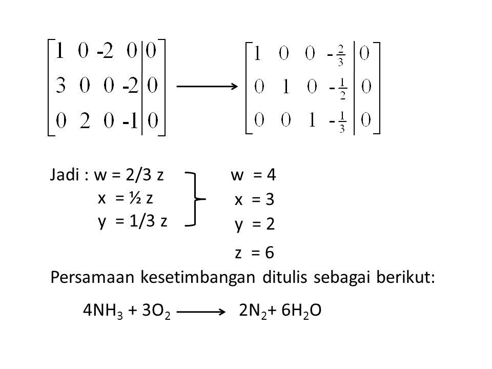 Jadi : w = 2/3 z x = ½ z y = 1/3 z w = 4 y = 2 z = 6 x = 3 Persamaan kesetimbangan ditulis sebagai berikut: 4NH 3 + 3O 2 2N 2 + 6H 2 O