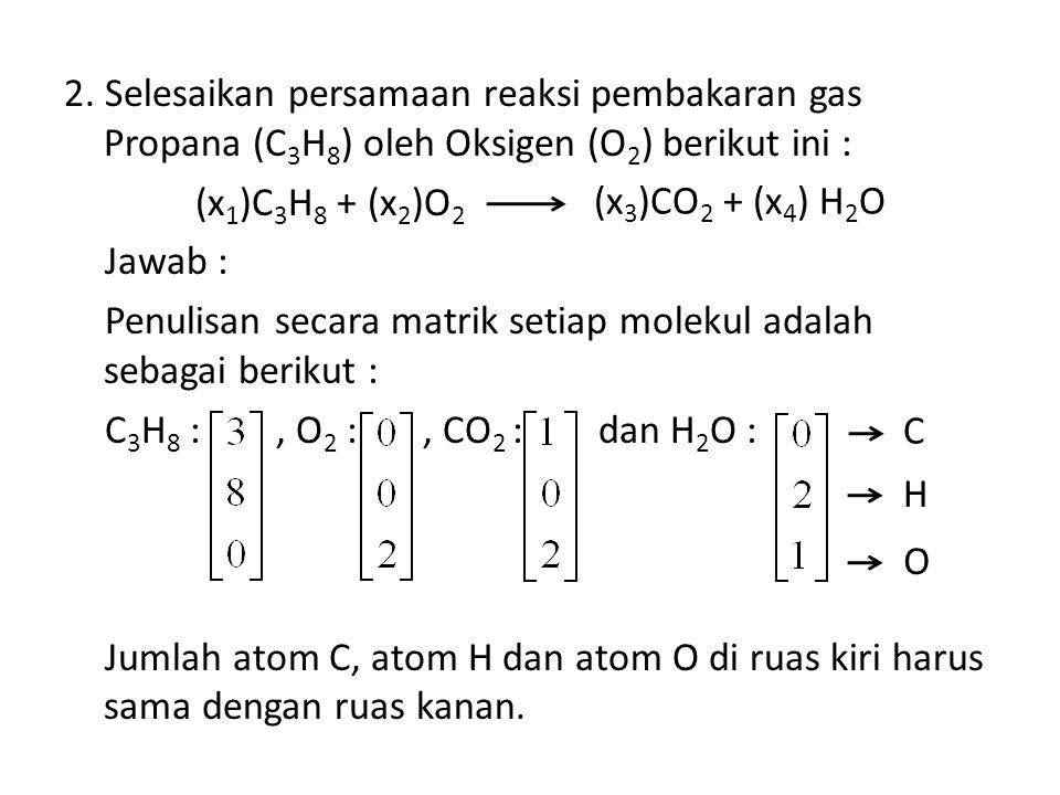 2. Selesaikan persamaan reaksi pembakaran gas Propana (C 3 H 8 ) oleh Oksigen (O 2 ) berikut ini : (x 1 )C 3 H 8 + (x 2 )O 2 Jawab : Penulisan secara