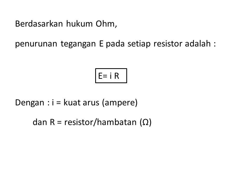 Berdasarkan hukum Ohm, penurunan tegangan E pada setiap resistor adalah : Dengan : i = kuat arus (ampere) dan R = resistor/hambatan (Ω) E= i R