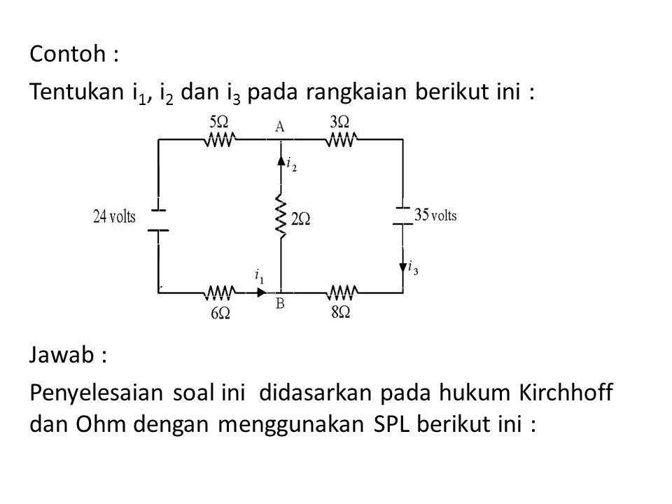 Contoh : Tentukan i 1, i 2 dan i 3 pada rangkaian berikut ini : Jawab : Penyelesaian soal ini didasarkan pada hukum Kirchhoff dan Ohm dengan menggunak