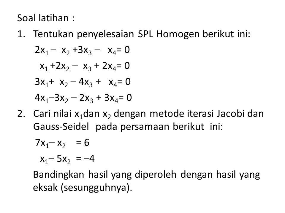Soal latihan : 1.Tentukan penyelesaian SPL Homogen berikut ini: 2x 1 – x 2 +3x 3 – x 4 = 0 x 1 +2x 2 – x 3 + 2x 4 = 0 3x 1 + x 2 – 4x 3 + x 4 = 0 4x 1