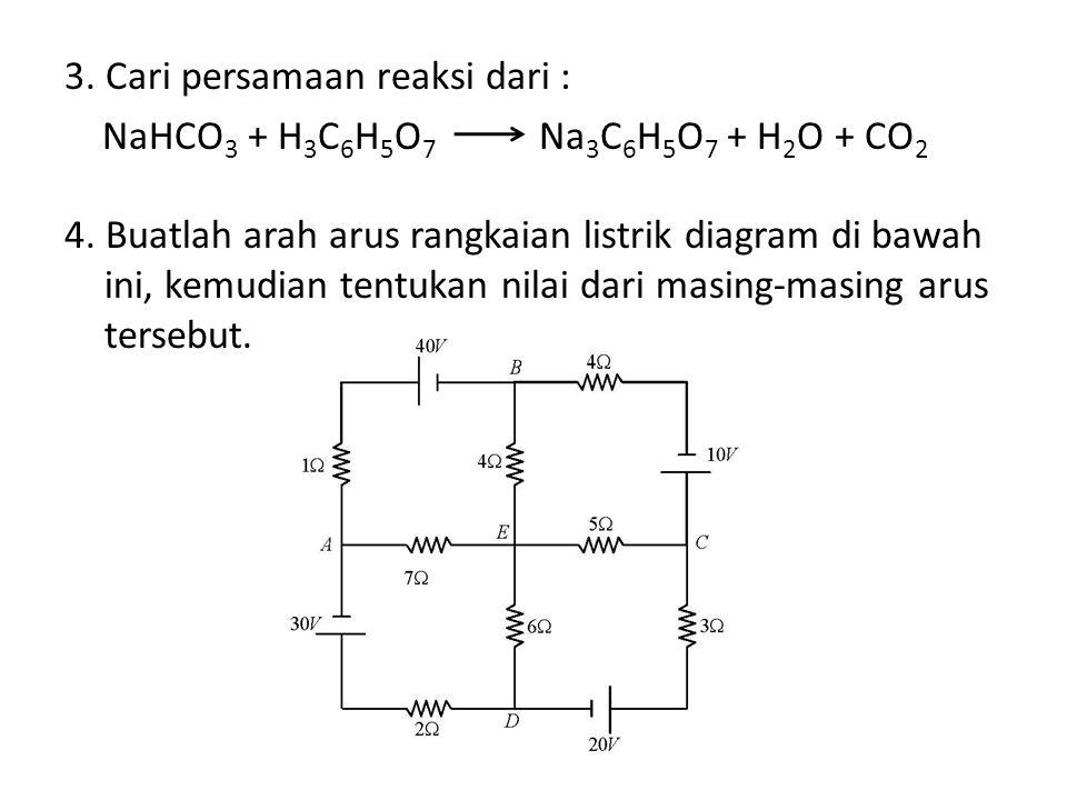 3. Cari persamaan reaksi dari : NaHCO 3 + H 3 C 6 H 5 O 7 Na 3 C 6 H 5 O 7 + H 2 O + CO 2 4. Buatlah arah arus rangkaian listrik diagram di bawah ini,