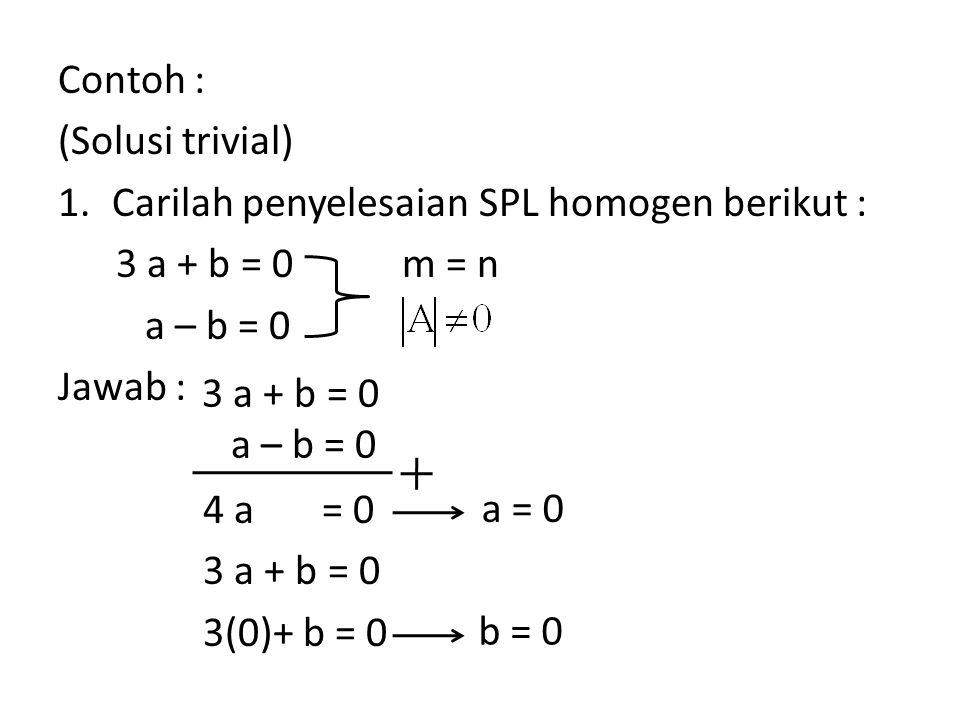 Contoh : (Solusi trivial) 1.Carilah penyelesaian SPL homogen berikut : 3 a + b = 0 a – b = 0 Jawab : 4 a = 0 3 a + b = 0 3(0)+ b = 0 m = n 3 a + b = 0