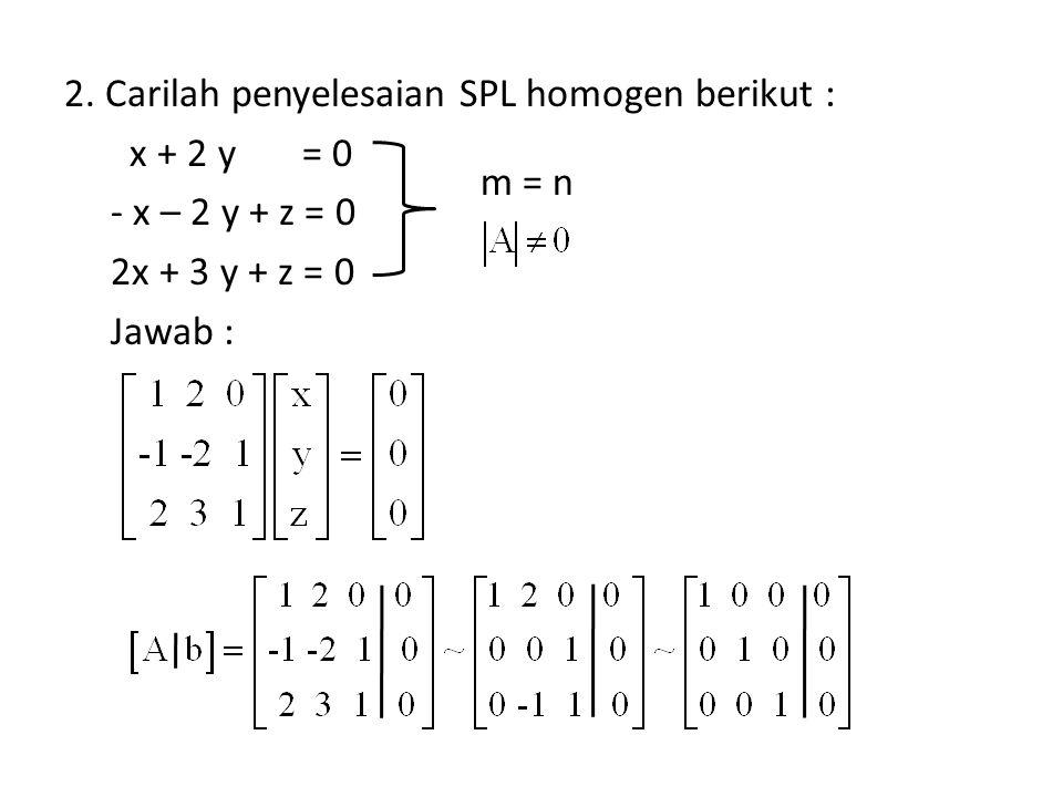 2. Carilah penyelesaian SPL homogen berikut : x + 2 y = 0 - x – 2 y + z = 0 2x + 3 y + z = 0 Jawab : m = n