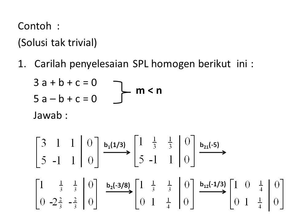 Contoh : (Solusi tak trivial) 1.Carilah penyelesaian SPL homogen berikut ini : 3 a + b + c = 0 5 a – b + c = 0 Jawab : m < n b 1 (1/3)b 21 (-5) b 2 (-