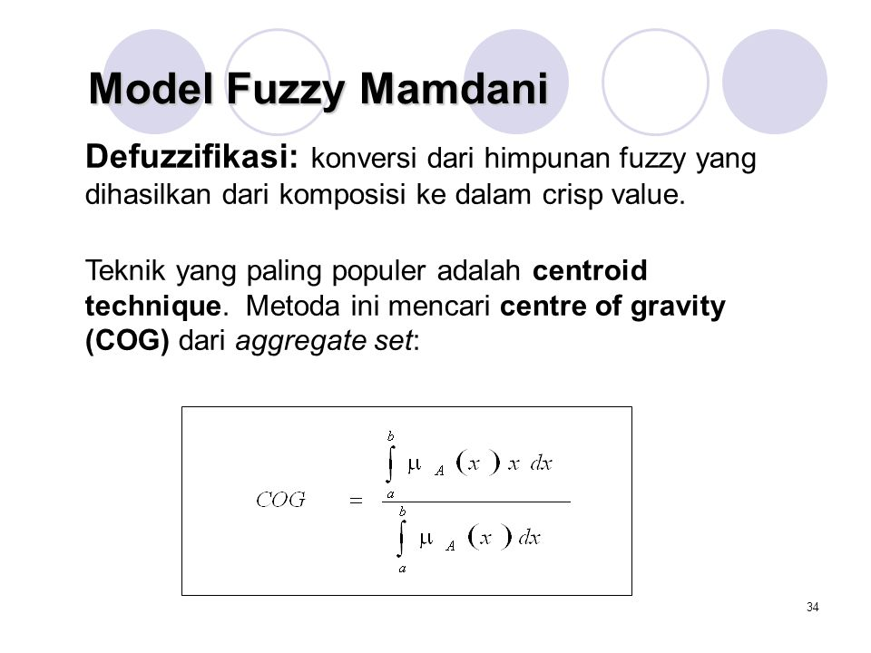 34 Defuzzifikasi: konversi dari himpunan fuzzy yang dihasilkan dari komposisi ke dalam crisp value.