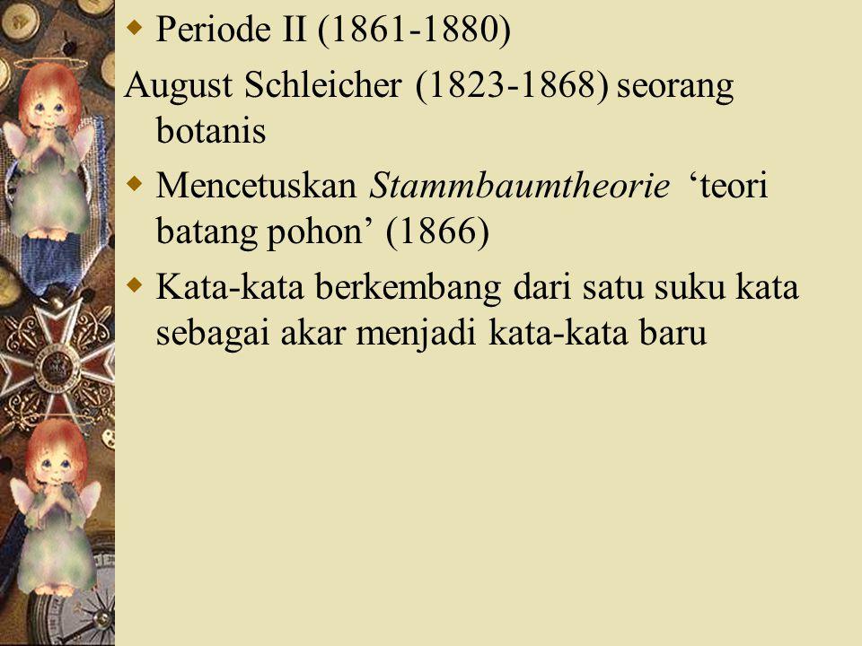  Periode II (1861-1880) August Schleicher (1823-1868) seorang botanis  Mencetuskan Stammbaumtheorie 'teori batang pohon' (1866)  Kata-kata berkemba