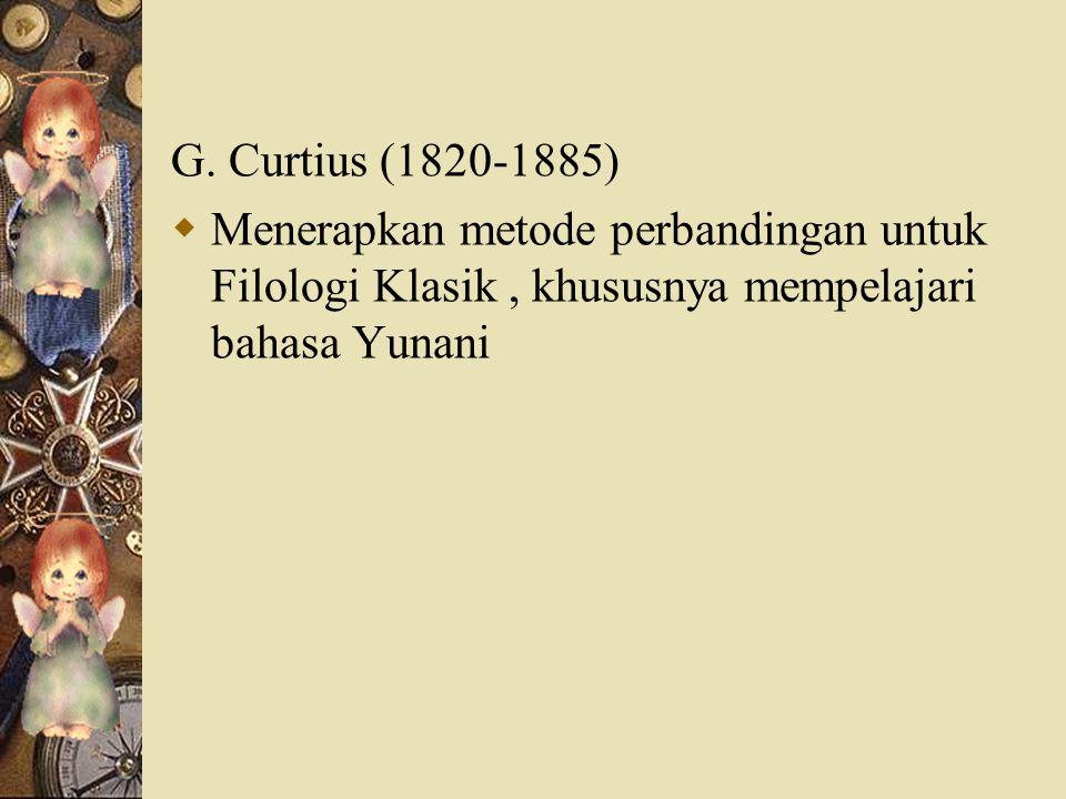 G. Curtius (1820-1885)  Menerapkan metode perbandingan untuk Filologi Klasik, khususnya mempelajari bahasa Yunani