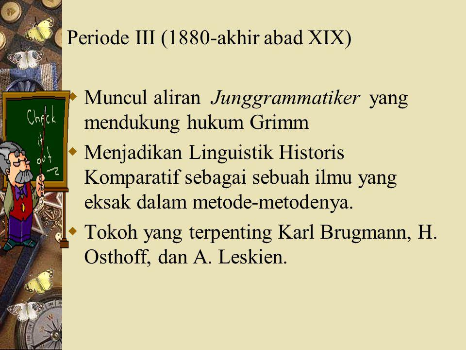 Periode III (1880-akhir abad XIX)  Muncul aliran Junggrammatiker yang mendukung hukum Grimm  Menjadikan Linguistik Historis Komparatif sebagai sebua