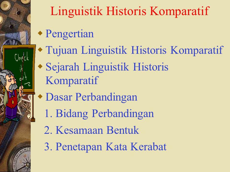  Pengertian  Tujuan Linguistik Historis Komparatif  Sejarah Linguistik Historis Komparatif  Dasar Perbandingan 1. Bidang Perbandingan 2. Kesamaan