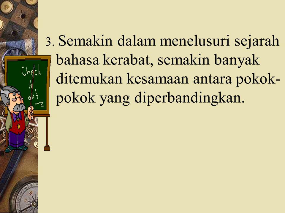 3. Semakin dalam menelusuri sejarah bahasa kerabat, semakin banyak ditemukan kesamaan antara pokok- pokok yang diperbandingkan.