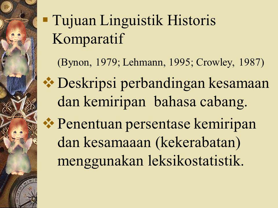  Tujuan Linguistik Historis Komparatif (Bynon, 1979; Lehmann, 1995; Crowley, 1987)  Deskripsi perbandingan kesamaan dan kemiripan bahasa cabang.  P