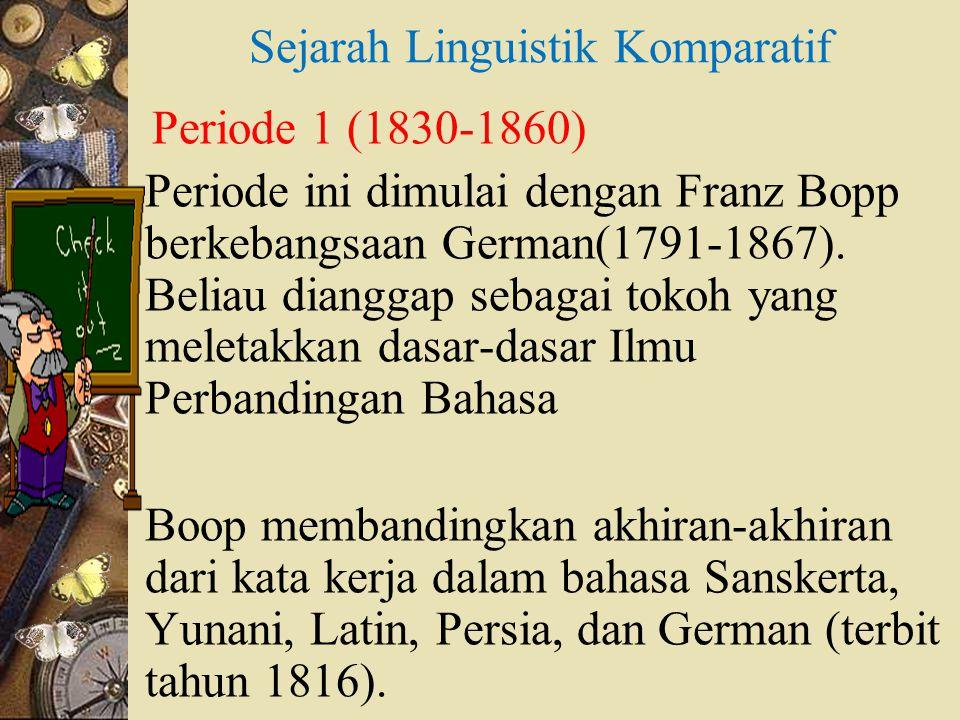 Sejarah Linguistik Komparatif Periode 1 (1830-1860) Periode ini dimulai dengan Franz Bopp berkebangsaan German(1791-1867). Beliau dianggap sebagai tok