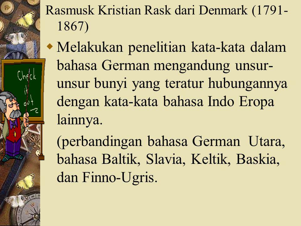 Rasmusk Kristian Rask dari Denmark (1791- 1867)  Melakukan penelitian kata-kata dalam bahasa German mengandung unsur- unsur bunyi yang teratur hubung